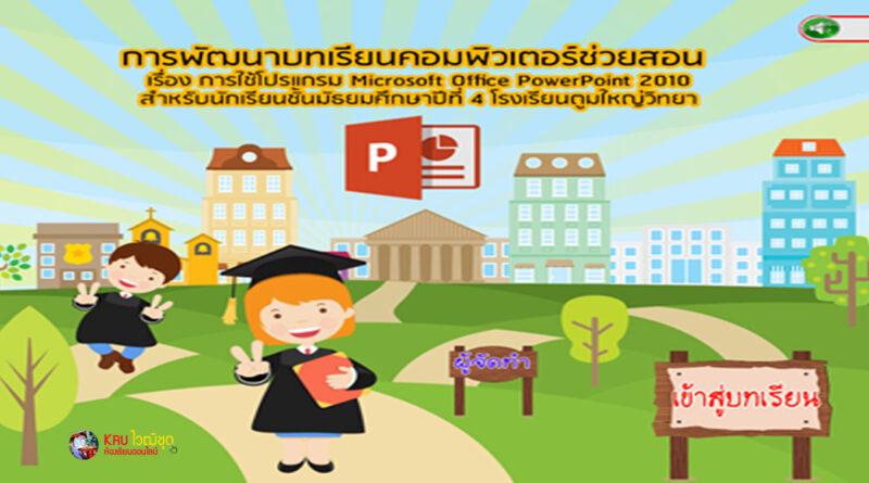 การพัฒนาบทเรียนคอมพิวเตอร์ช่วยสอน เรื่อง การใช้โปรแกรม Microsoft Office PowerPoint 2010 สำหรับนักเรียนชั้นมัธยมศึกษาปีที่ 4 โรงเรียนตูมใหญ่วิทยา