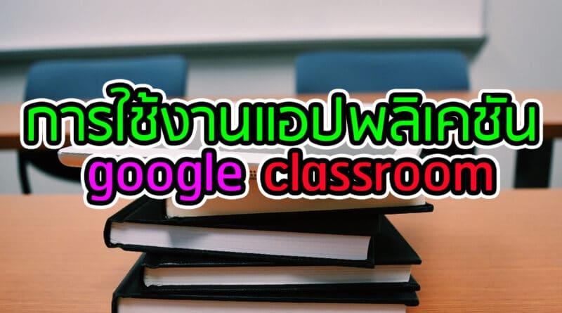 การใช้งานแอปพลิเคชั่น google classroom