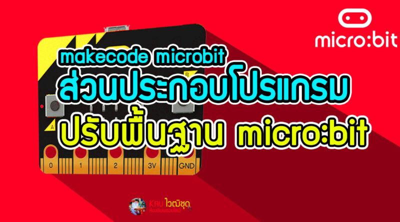 ส่วนประกอบโปรแกรม makecode microbit เขียนคำสั่งบอร์ดไมโครบิต ปรับพื้นฐาน